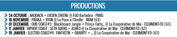 24 OCTOBRE ; NAOUACK + LUCIEN CHEENE @ FGO Barbabra - PARIS 16 NOVEMBRE : PAÏAKA + RYON @ La Puce a l'Oreille - RIOM (63) 01 DECEMBRE : DUB COAST#3 : Blackboard Jungle + Prince Fatty... @ La Coopérative de Mai - CLERMONT-FD (63) 11 JANVIER : HIPHOP COAST : SETH GUEKO + ASHEO @ La Coopérative de Mai - CLERMONT-FD (63) 19 JANVIER : ELECTRO COAST#4 : FANT4STIK + GRAVIITY + ... @ La Coopérative de Mai - CLERMONT-FD (63)